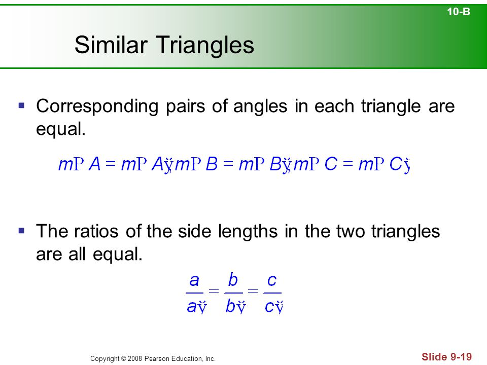 Copyright © 2008 Pearson Education, Inc. Slide 9-19 Similar Triangles 10-B  Corresponding pairs of angles in each triangle are equal.  The ratios of
