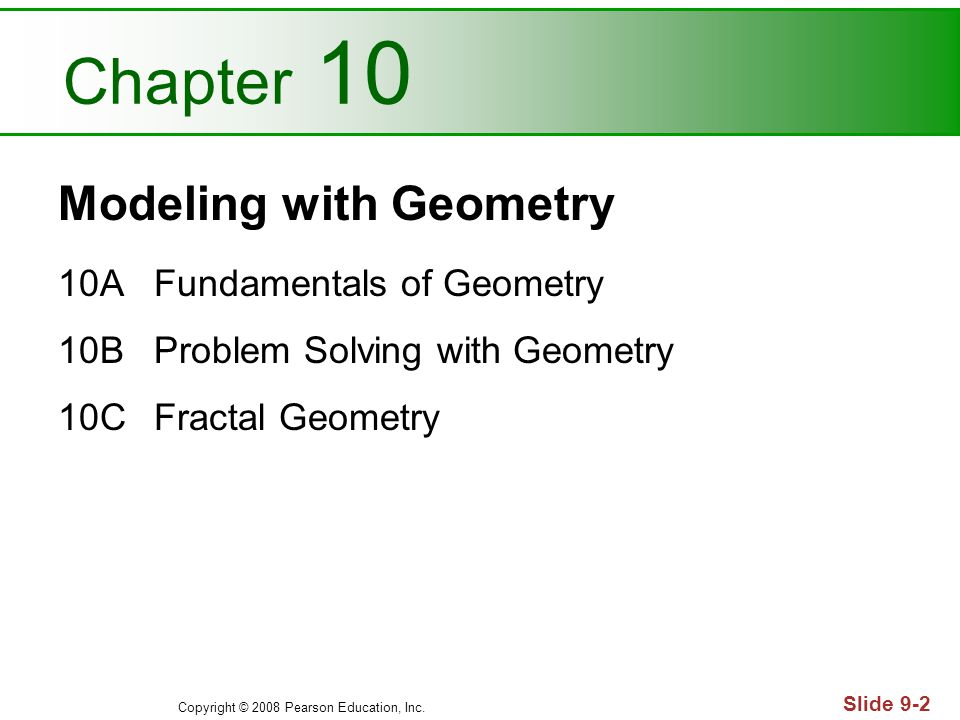 Copyright © 2008 Pearson Education, Inc. Slide 9-2 Chapter 10 Modeling with Geometry 10AFundamentals of Geometry 10BProblem Solving with Geometry 10CF
