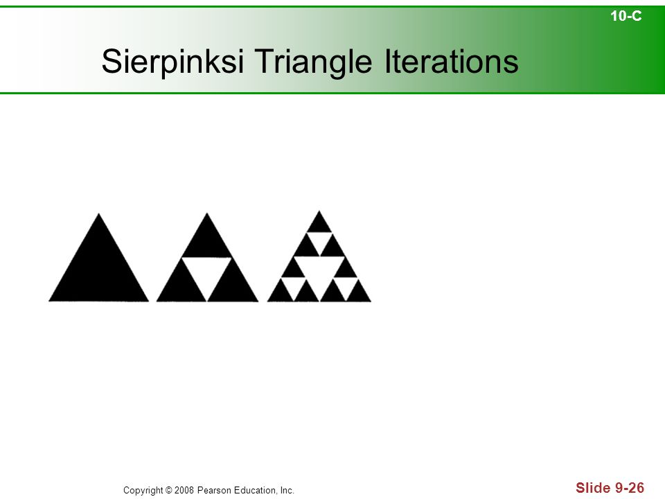 Copyright © 2008 Pearson Education, Inc. Slide 9-26 Sierpinksi Triangle Iterations 10-C