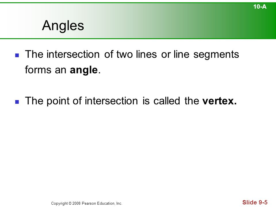 Copyright © 2008 Pearson Education, Inc. Slide 9-5 Angles The intersection of two lines or line segments forms an angle. The point of intersection is