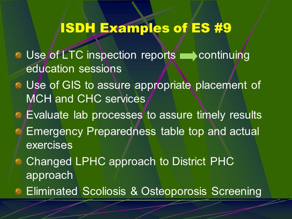 ISDH Examples of ES #9 Use of LTC inspection reports continuing education sessions Use of GIS to assure appropriate placement of MCH and CHC services Evaluate lab processes to assure timely results Emergency Preparedness table top and actual exercises Changed LPHC approach to District PHC approach Eliminated Scoliosis & Osteoporosis Screening