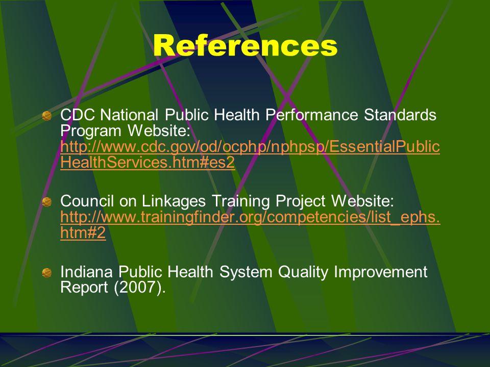 References CDC National Public Health Performance Standards Program Website: http://www.cdc.gov/od/ocphp/nphpsp/EssentialPublic HealthServices.htm#es2 http://www.cdc.gov/od/ocphp/nphpsp/EssentialPublic HealthServices.htm#es2 Council on Linkages Training Project Website: http://www.trainingfinder.org/competencies/list_ephs.