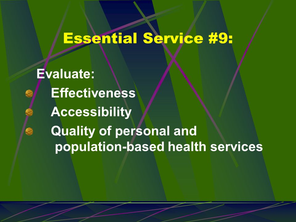 Essential Service #9: Evaluate: Effectiveness Accessibility Quality of personal and population-based health services