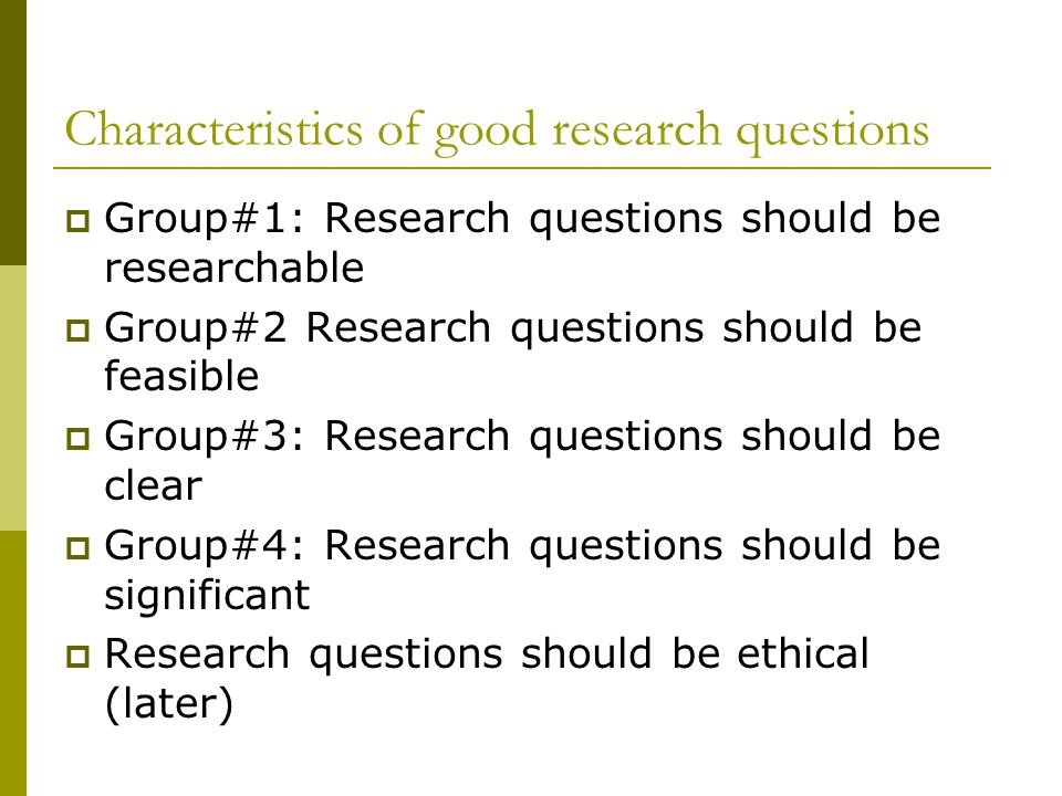 Characteristics of good research questions  Group#1: Research questions should be researchable  Group#2 Research questions should be feasible  Group#3: Research questions should be clear  Group#4: Research questions should be significant  Research questions should be ethical (later)