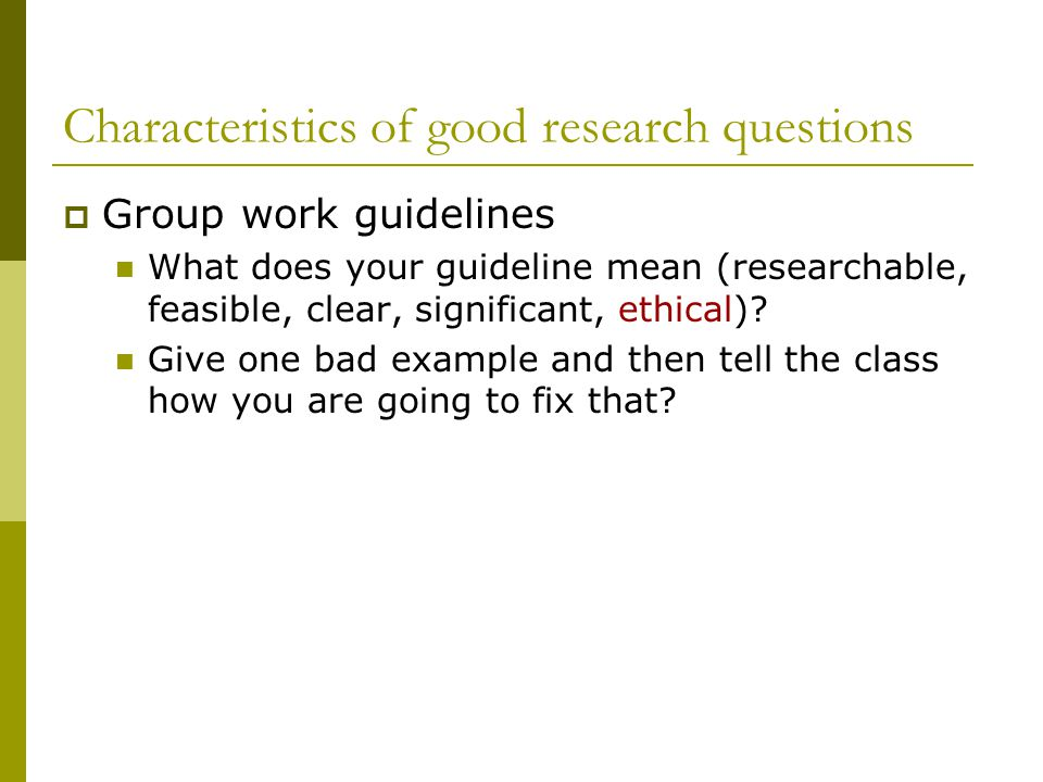 Characteristics of good research questions  Group work guidelines What does your guideline mean (researchable, feasible, clear, significant, ethical).
