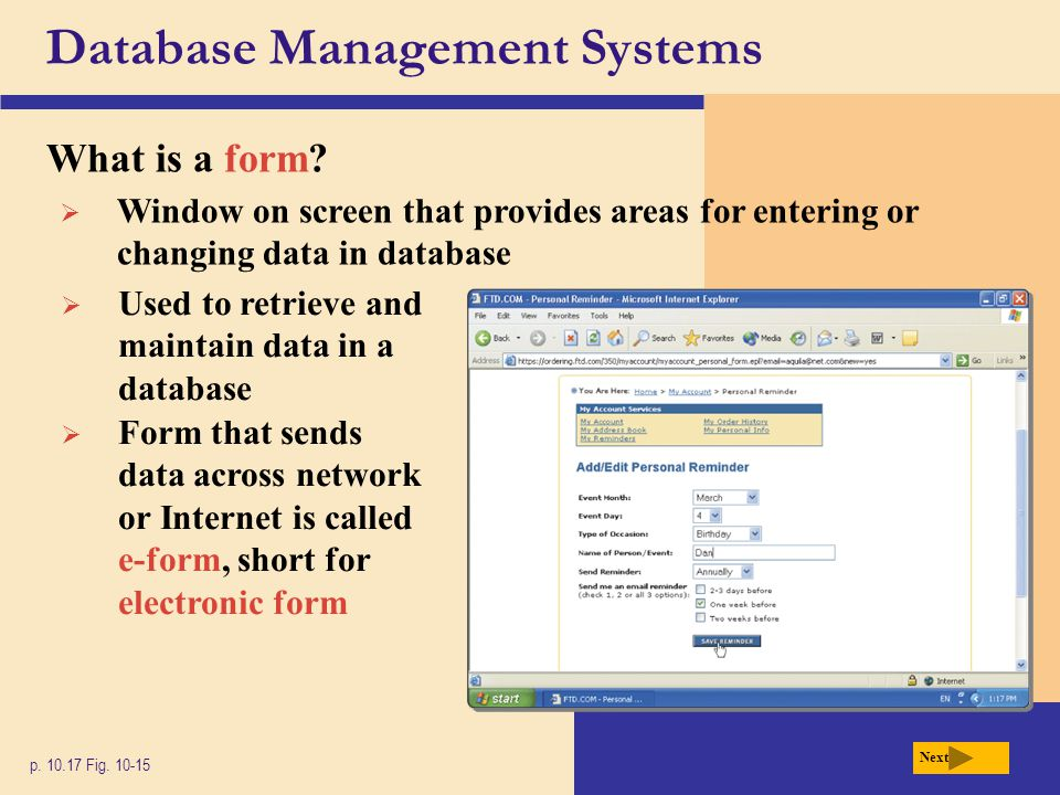 Database Management Systems What is a form? p. 10.17 Fig. 10-15 Next  Window on screen that provides areas for entering or changing data in database