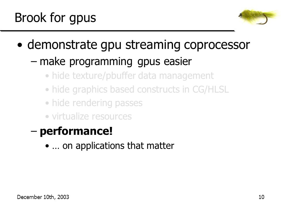 December 10th, 200310 Brook for gpus demonstrate gpu streaming coprocessor –make programming gpus easier hide texture/pbuffer data management hide graphics based constructs in CG/HLSL hide rendering passes virtualize resources –performance.
