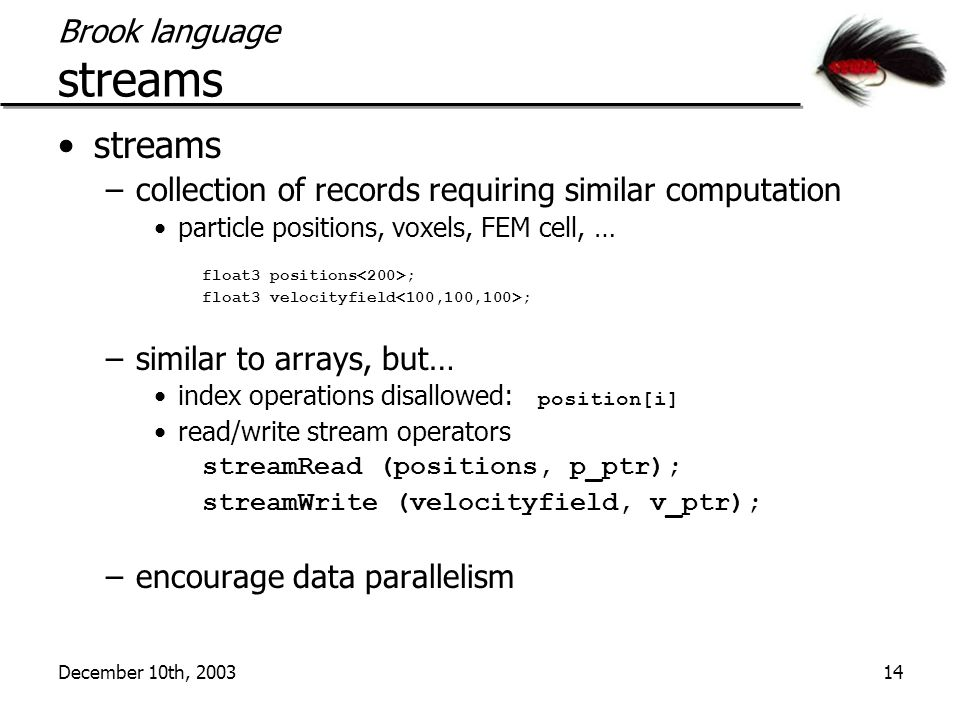December 10th, 200314 Brook language streams streams –collection of records requiring similar computation particle positions, voxels, FEM cell, … float3 positions ; float3 velocityfield ; –similar to arrays, but… index operations disallowed: position[i] read/write stream operators streamRead (positions, p_ptr); streamWrite (velocityfield, v_ptr); –encourage data parallelism