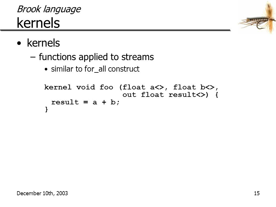 December 10th, 200315 Brook language kernels kernels –functions applied to streams similar to for_all construct kernel void foo (float a<>, float b<>,