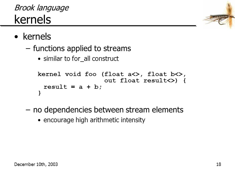December 10th, 200318 Brook language kernels kernels –functions applied to streams similar to for_all construct kernel void foo (float a<>, float b<>, out float result<>) { result = a + b; } –no dependencies between stream elements encourage high arithmetic intensity