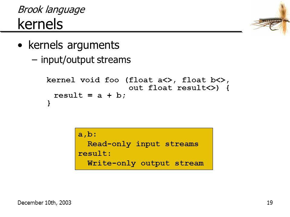 December 10th, 200319 Brook language kernels kernels arguments –input/output streams kernel void foo (float a<>, float b<>, out float result<>) { resu
