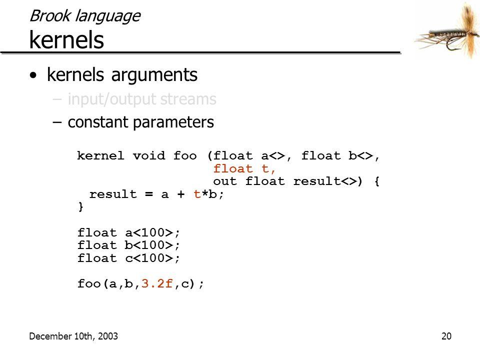 December 10th, 200320 Brook language kernels kernels arguments –input/output streams –constant parameters kernel void foo (float a<>, float b<>, float