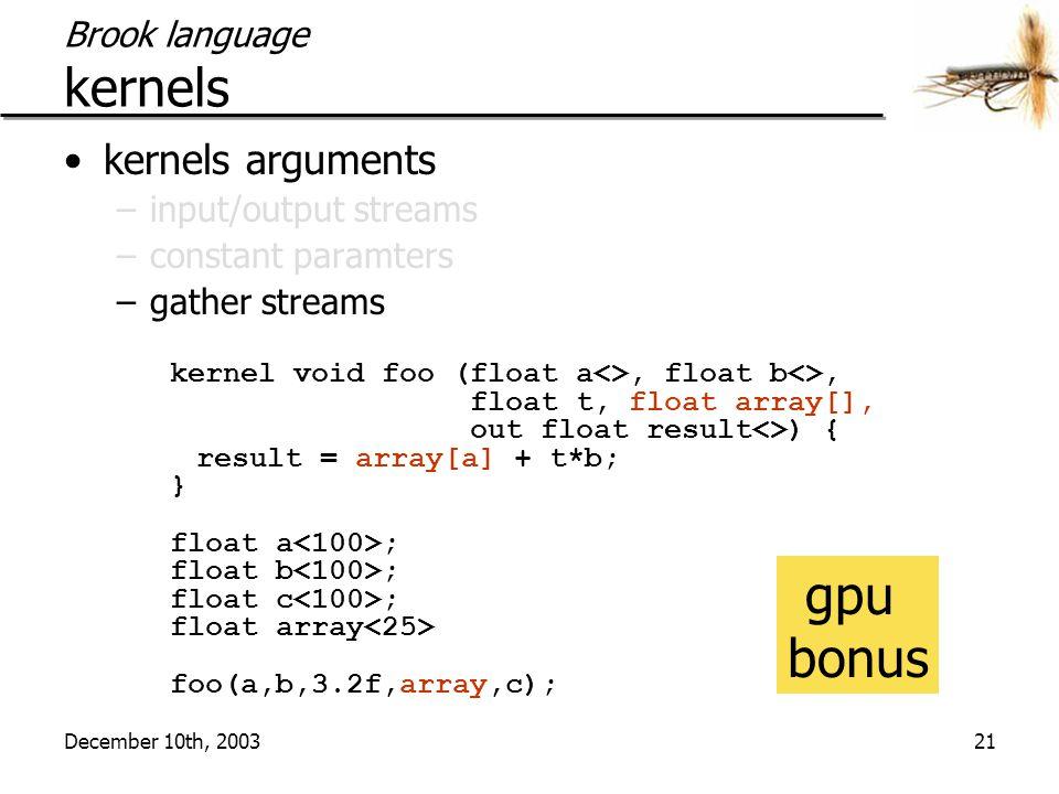 December 10th, 200321 Brook language kernels kernels arguments –input/output streams –constant paramters –gather streams kernel void foo (float a<>, float b<>, float t, float array[], out float result<>) { result = array[a] + t*b; } float a ; float b ; float c ; float array foo(a,b,3.2f,array,c); gpu bonus