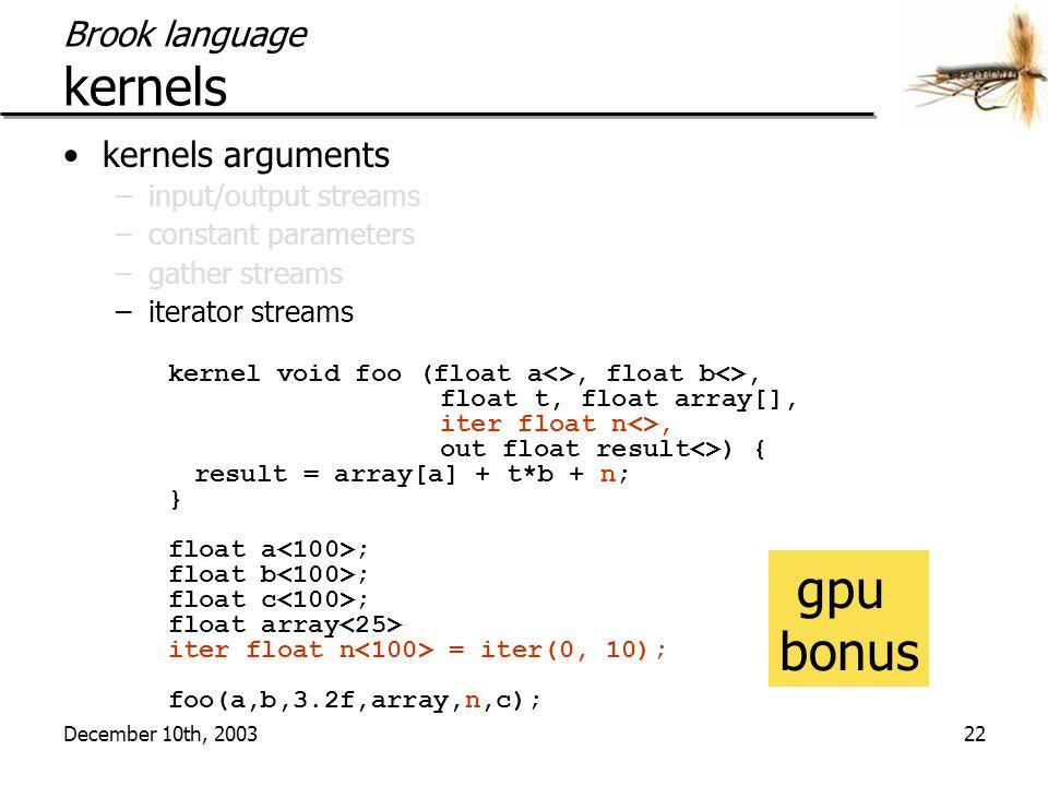 December 10th, 200322 Brook language kernels kernels arguments –input/output streams –constant parameters –gather streams –iterator streams kernel voi