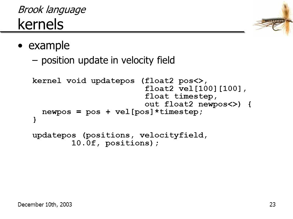 December 10th, 200323 Brook language kernels example –position update in velocity field kernel void updatepos (float2 pos<>, float2 vel[100][100], float timestep, out float2 newpos<>) { newpos = pos + vel[pos]*timestep; } updatepos (positions, velocityfield, 10.0f, positions);