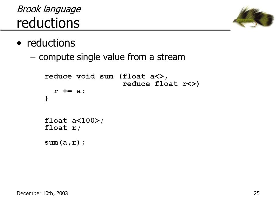 December 10th, 200325 Brook language reductions reductions –compute single value from a stream reduce void sum (float a<>, reduce float r<>) r += a; } float a ; float r; sum(a,r);