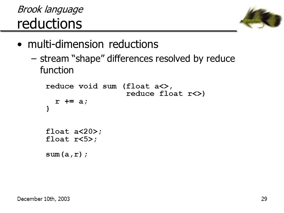 """December 10th, 200329 Brook language reductions multi-dimension reductions –stream """"shape"""" differences resolved by reduce function reduce void sum (fl"""