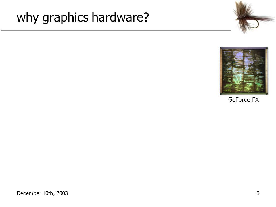 December 10th, 20033 why graphics hardware? GeForce FX