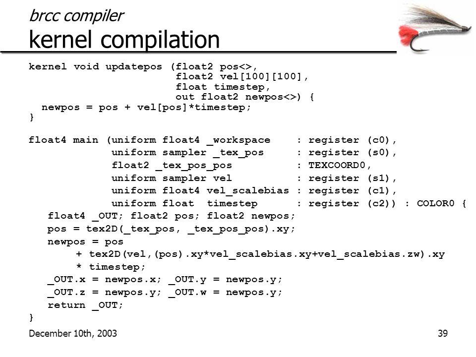 December 10th, 200339 brcc compiler kernel compilation kernel void updatepos (float2 pos<>, float2 vel[100][100], float timestep, out float2 newpos<>) { newpos = pos + vel[pos]*timestep; } float4 main (uniform float4 _workspace : register (c0), uniform sampler _tex_pos : register (s0), float2 _tex_pos_pos : TEXCOORD0, uniform sampler vel : register (s1), uniform float4 vel_scalebias : register (c1), uniform float timestep : register (c2)) : COLOR0 { float4 _OUT; float2 pos; float2 newpos; pos = tex2D(_tex_pos, _tex_pos_pos).xy; newpos = pos + tex2D(vel,(pos).xy*vel_scalebias.xy+vel_scalebias.zw).xy * timestep; _OUT.x = newpos.x; _OUT.y = newpos.y; _OUT.z = newpos.y; _OUT.w = newpos.y; return _OUT; }
