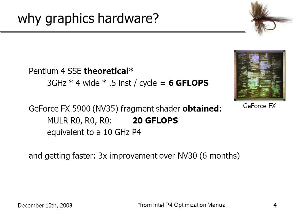 December 10th, 20034 why graphics hardware? Pentium 4 SSE theoretical* 3GHz * 4 wide *.5 inst / cycle = 6 GFLOPS GeForce FX 5900 (NV35) fragment shade