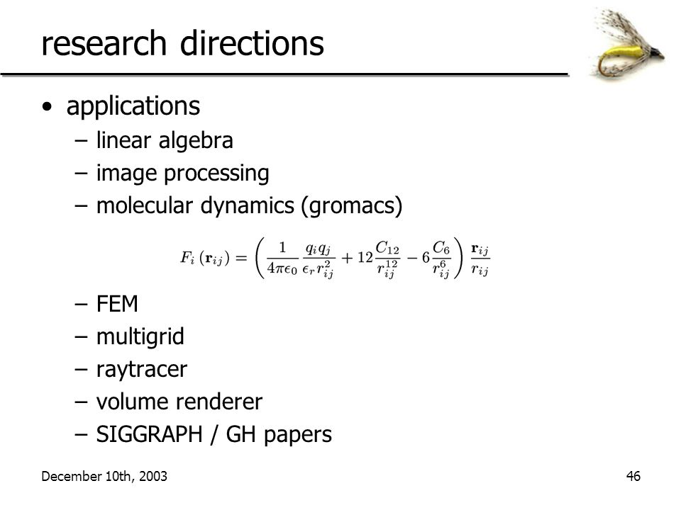December 10th, 200346 research directions applications –linear algebra –image processing –molecular dynamics (gromacs) –FEM –multigrid –raytracer –volume renderer –SIGGRAPH / GH papers