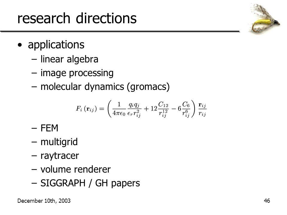 December 10th, 200346 research directions applications –linear algebra –image processing –molecular dynamics (gromacs) –FEM –multigrid –raytracer –vol