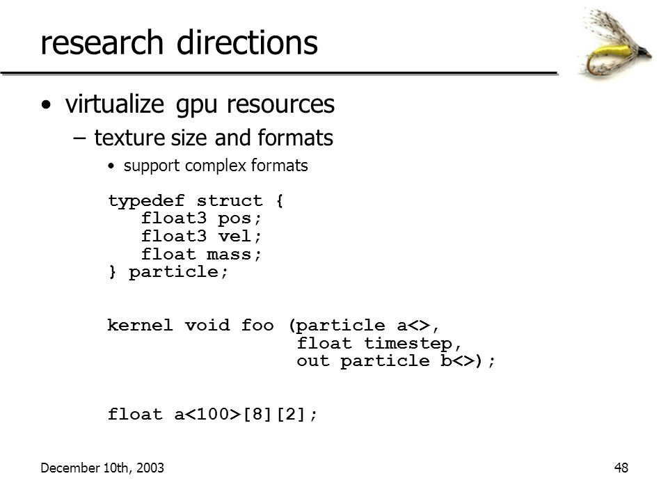 December 10th, 200348 research directions virtualize gpu resources –texture size and formats support complex formats typedef struct { float3 pos; floa