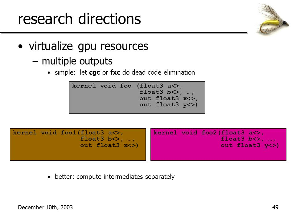 December 10th, 200349 research directions virtualize gpu resources –multiple outputs simple: let cgc or fxc do dead code elimination better: compute intermediates separately kernel void foo (float3 a<>, float3 b<>, …, out float3 x<>, out float3 y<>) kernel void foo1(float3 a<>, float3 b<>, …, out float3 x<>) kernel void foo2(float3 a<>, float3 b<>, …, out float3 y<>)