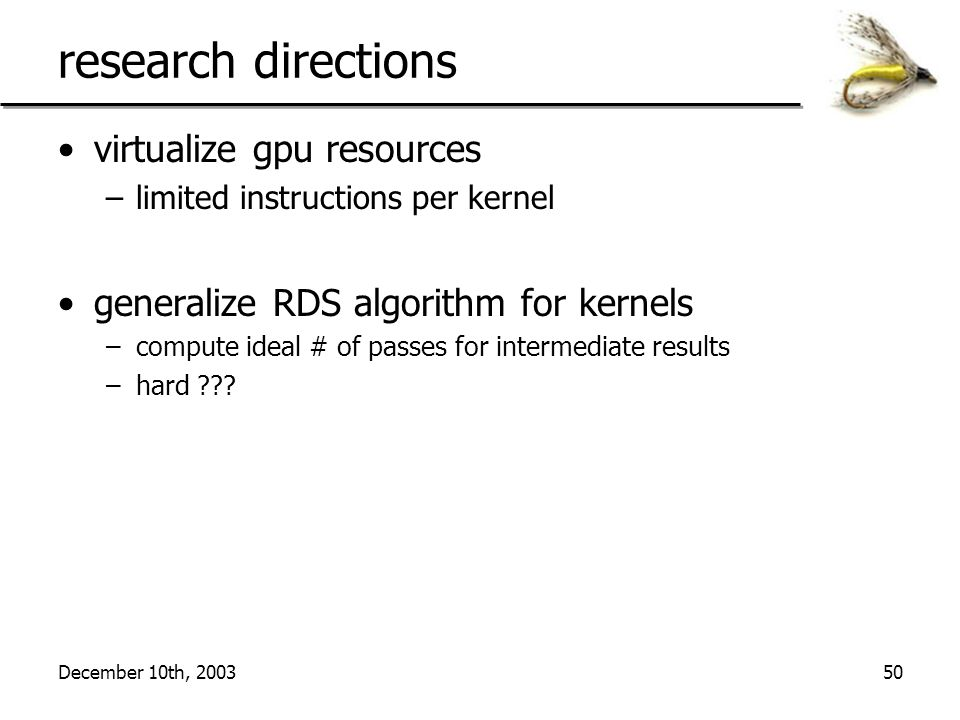December 10th, 200350 research directions virtualize gpu resources –limited instructions per kernel generalize RDS algorithm for kernels –compute ideal # of passes for intermediate results –hard ???