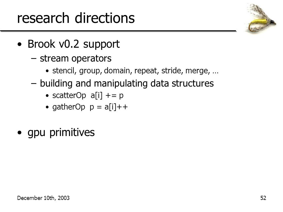 December 10th, 200352 research directions Brook v0.2 support –stream operators stencil, group, domain, repeat, stride, merge, … –building and manipulating data structures scatterOp a[i] += p gatherOp p = a[i]++ gpu primitives
