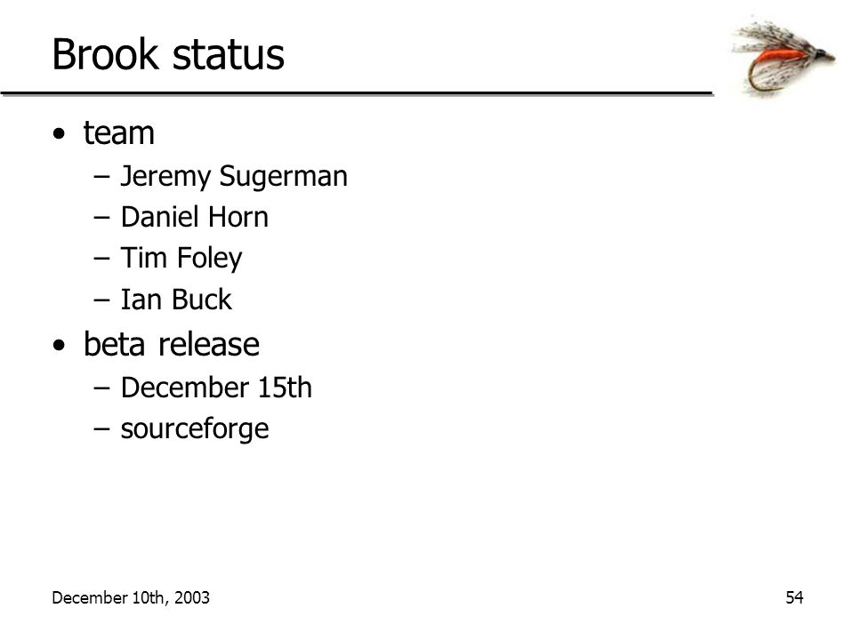 December 10th, 200354 Brook status team –Jeremy Sugerman –Daniel Horn –Tim Foley –Ian Buck beta release –December 15th –sourceforge
