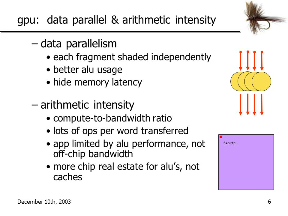 December 10th, 20036 gpu: data parallel & arithmetic intensity –data parallelism each fragment shaded independently better alu usage hide memory laten