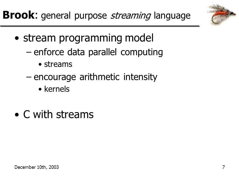 December 10th, 20037 Brook: general purpose streaming language stream programming model –enforce data parallel computing streams –encourage arithmetic