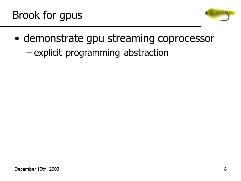 December 10th, 20039 Brook for gpus demonstrate gpu streaming coprocessor –make programming gpus easier hide texture/pbuffer data management hide graphics based constructs in CG/HLSL hide rendering passes virtualize resources