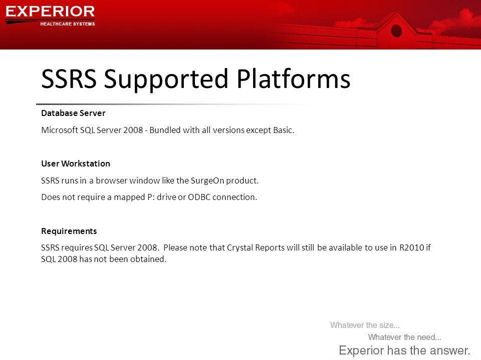 SSRS Supported Platforms Database Server Microsoft SQL Server 2008 - Bundled with all versions except Basic. User Workstation SSRS runs in a browser w