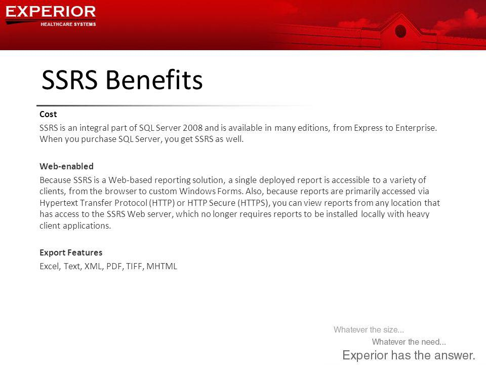 SSRS Benefits Cost SSRS is an integral part of SQL Server 2008 and is available in many editions, from Express to Enterprise.