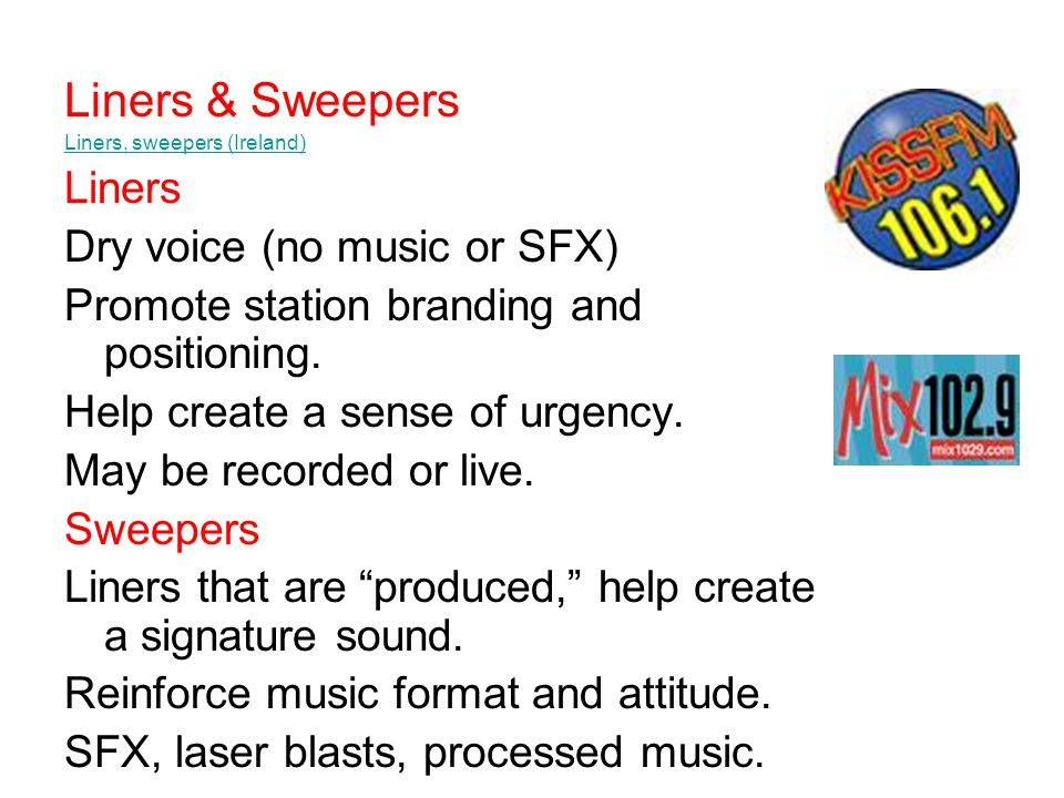 Liners & Sweepers Liners, sweepers (Ireland) Liners Dry voice (no music or SFX) Promote station branding and positioning.