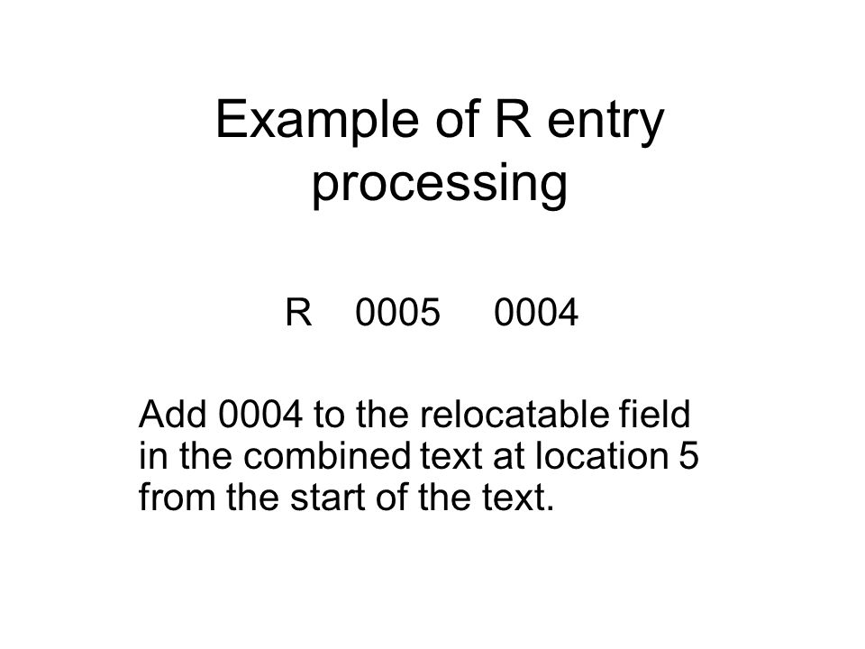 Example of R entry processing R 0005 0004 Add 0004 to the relocatable field in the combined text at location 5 from the start of the text.