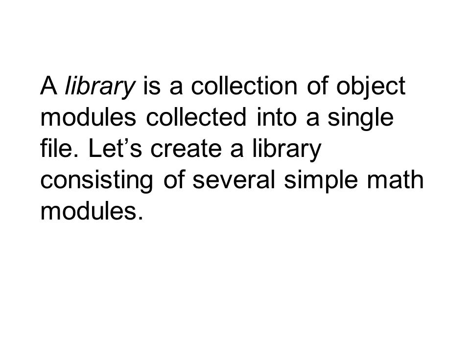 A library is a collection of object modules collected into a single file. Let's create a library consisting of several simple math modules.