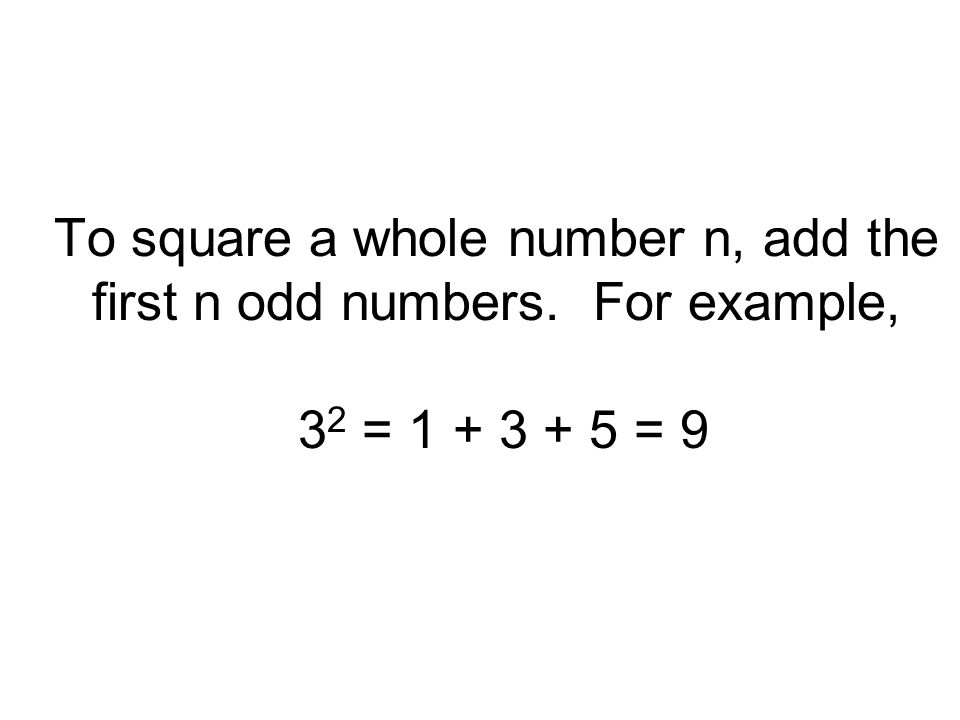 To square a whole number n, add the first n odd numbers. For example, 3 2 = 1 + 3 + 5 = 9