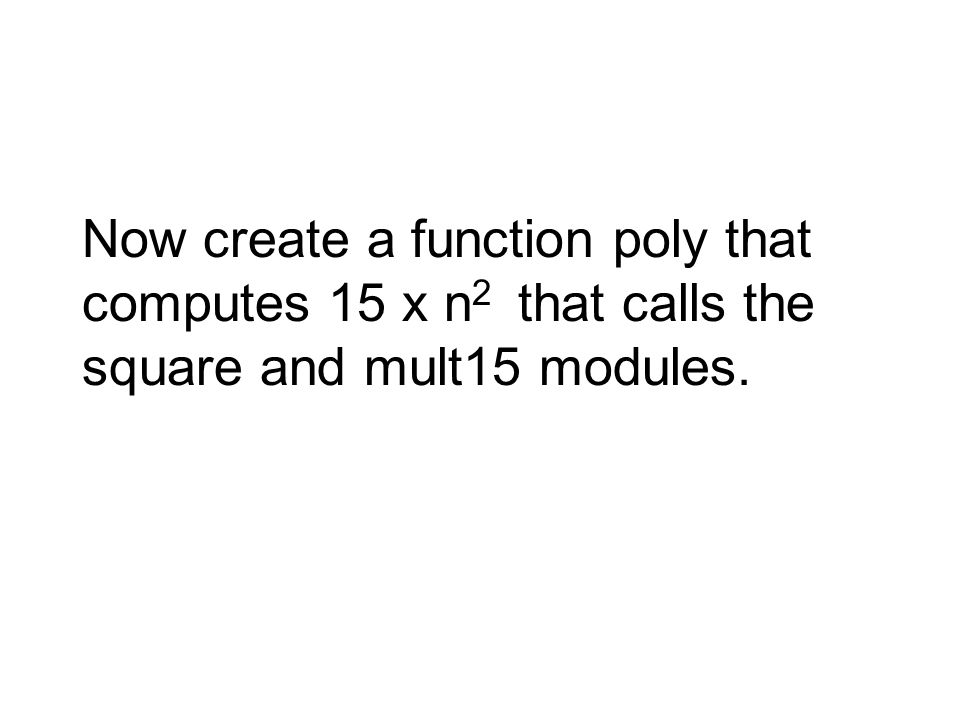 Now create a function poly that computes 15 x n 2 that calls the square and mult15 modules.