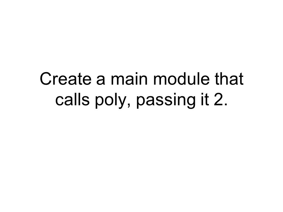 Create a main module that calls poly, passing it 2.