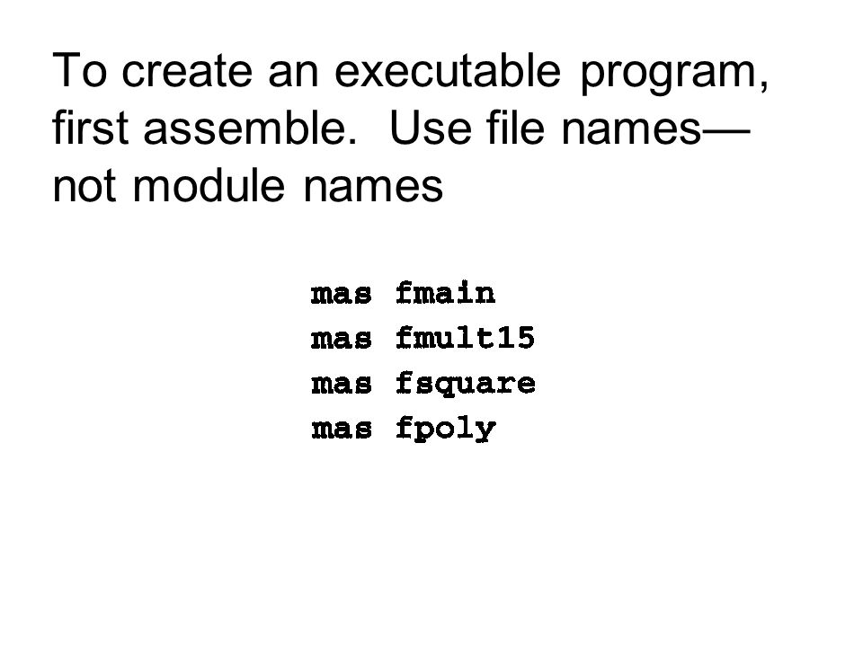 To create an executable program, first assemble. Use file names— not module names