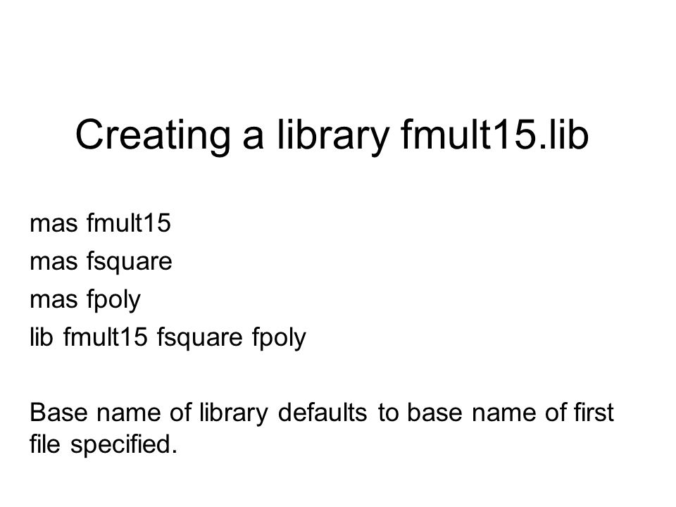 Creating a library fmult15.lib mas fmult15 mas fsquare mas fpoly lib fmult15 fsquare fpoly Base name of library defaults to base name of first file specified.
