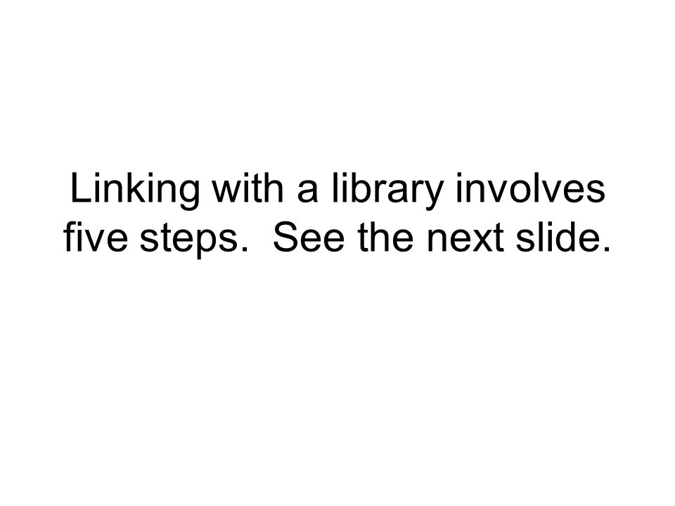 Linking with a library involves five steps. See the next slide.