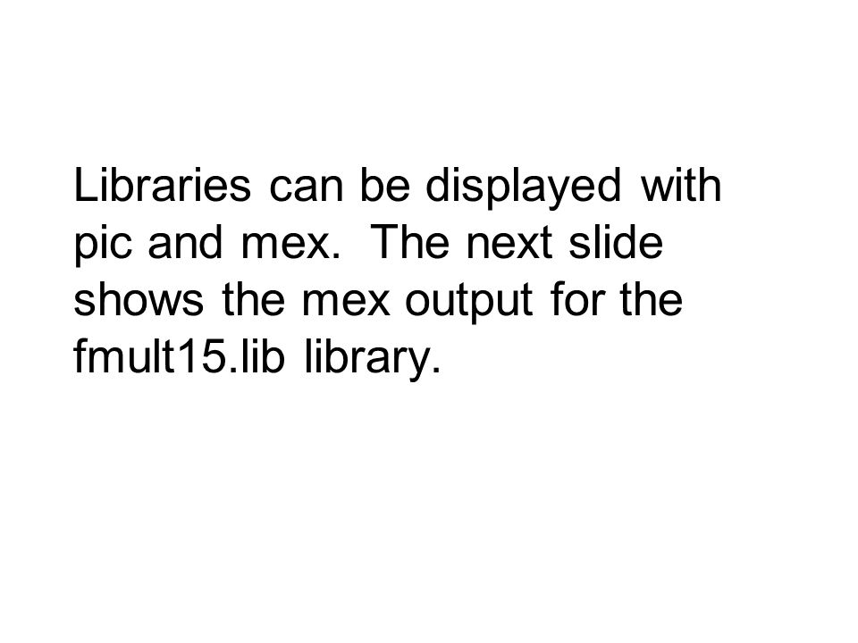 Libraries can be displayed with pic and mex. The next slide shows the mex output for the fmult15.lib library.