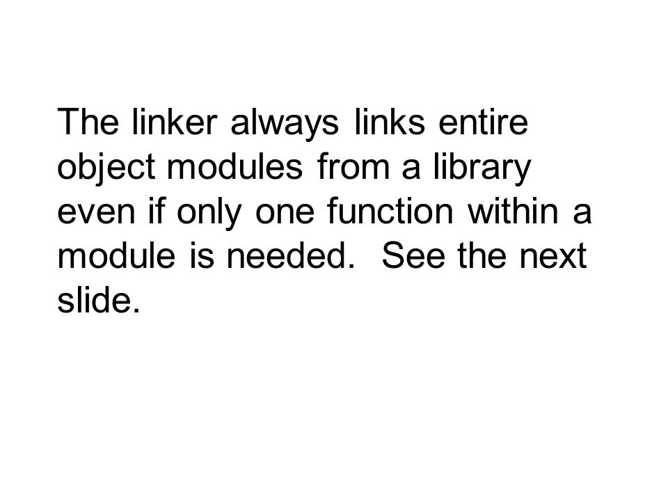 The linker always links entire object modules from a library even if only one function within a module is needed.