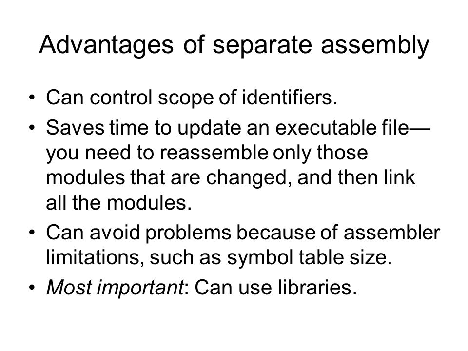 Advantages of separate assembly Can control scope of identifiers. Saves time to update an executable file— you need to reassemble only those modules t