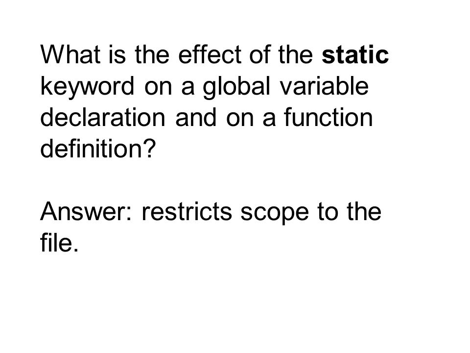 What is the effect of the static keyword on a global variable declaration and on a function definition? Answer: restricts scope to the file.