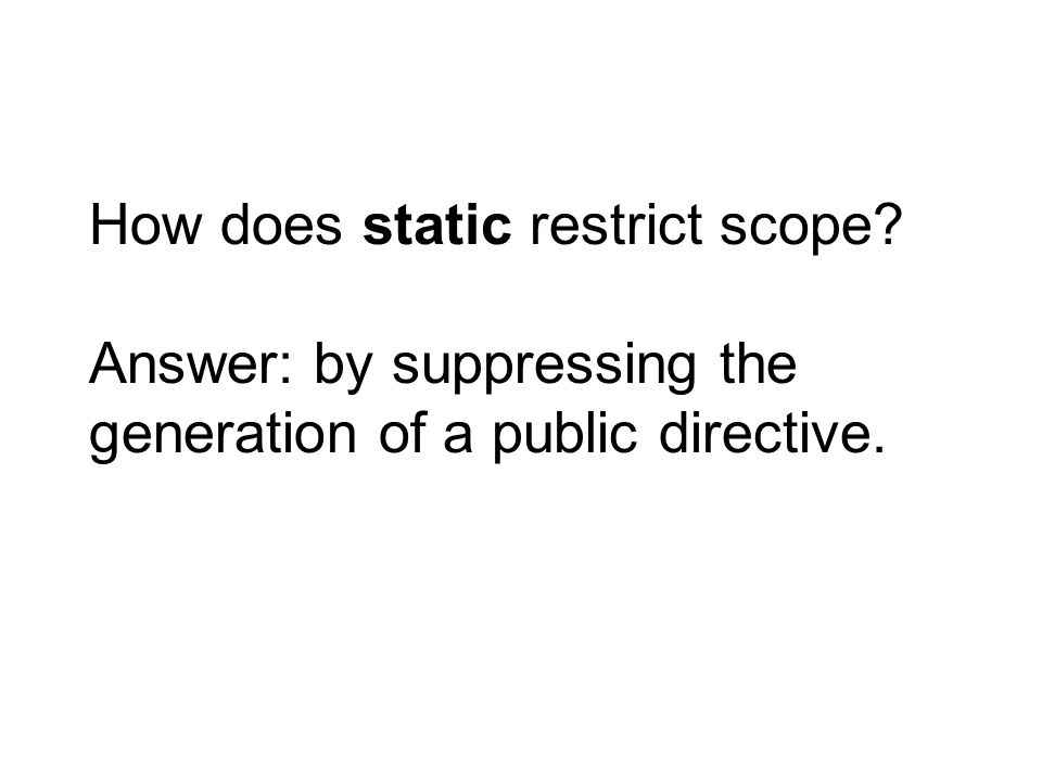 How does static restrict scope? Answer: by suppressing the generation of a public directive.